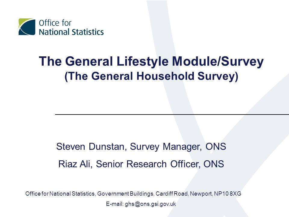 The General Lifestyle Module/Survey (The General Household Survey) Steven Dunstan, Survey Manager, ONS Riaz Ali, Senior Research Officer, ONS Office f