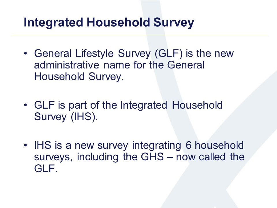 Integrated Household Survey General Lifestyle Survey (GLF) is the new administrative name for the General Household Survey. GLF is part of the Integra