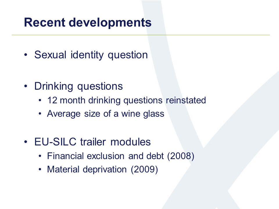 Recent developments Sexual identity question Drinking questions 12 month drinking questions reinstated Average size of a wine glass EU-SILC trailer mo