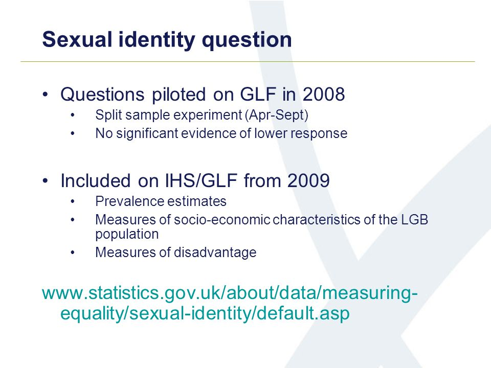 Sexual identity question Questions piloted on GLF in 2008 Split sample experiment (Apr-Sept) No significant evidence of lower response Included on IHS