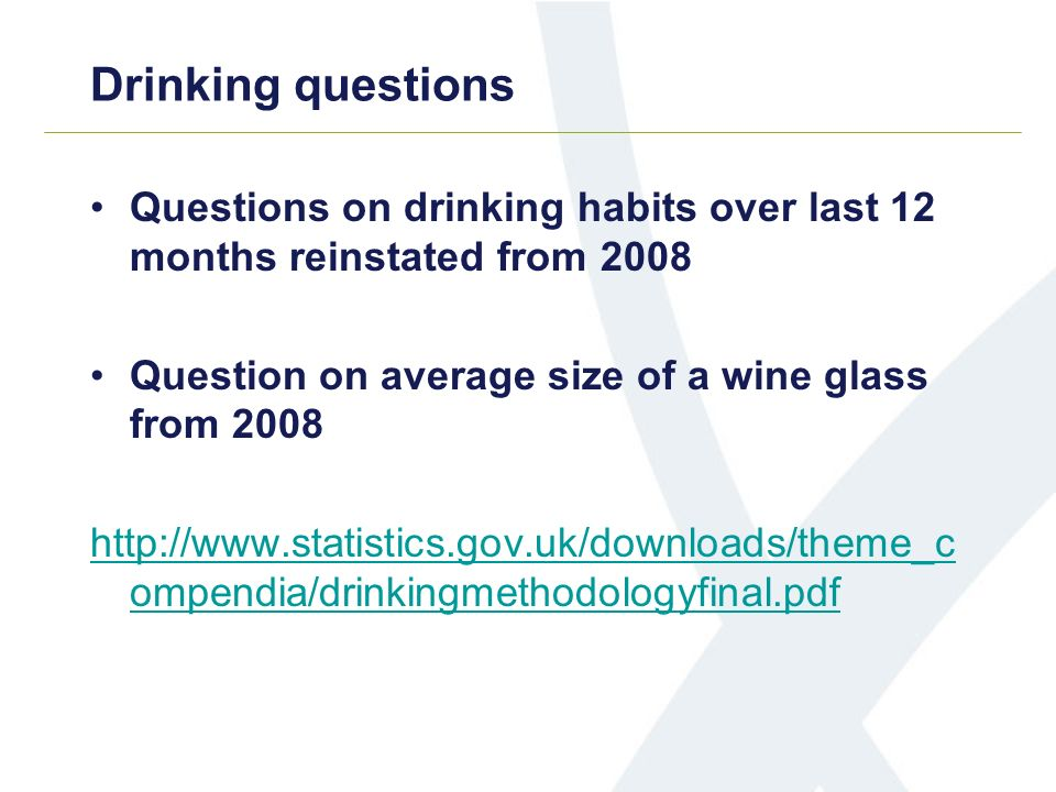 Drinking questions Questions on drinking habits over last 12 months reinstated from 2008 Question on average size of a wine glass from 2008 http://www