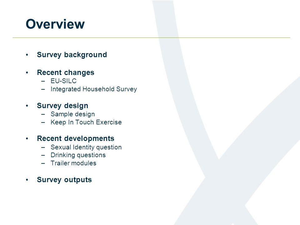 Overview Survey background Recent changes –EU-SILC –Integrated Household Survey Survey design –Sample design –Keep In Touch Exercise Recent developmen