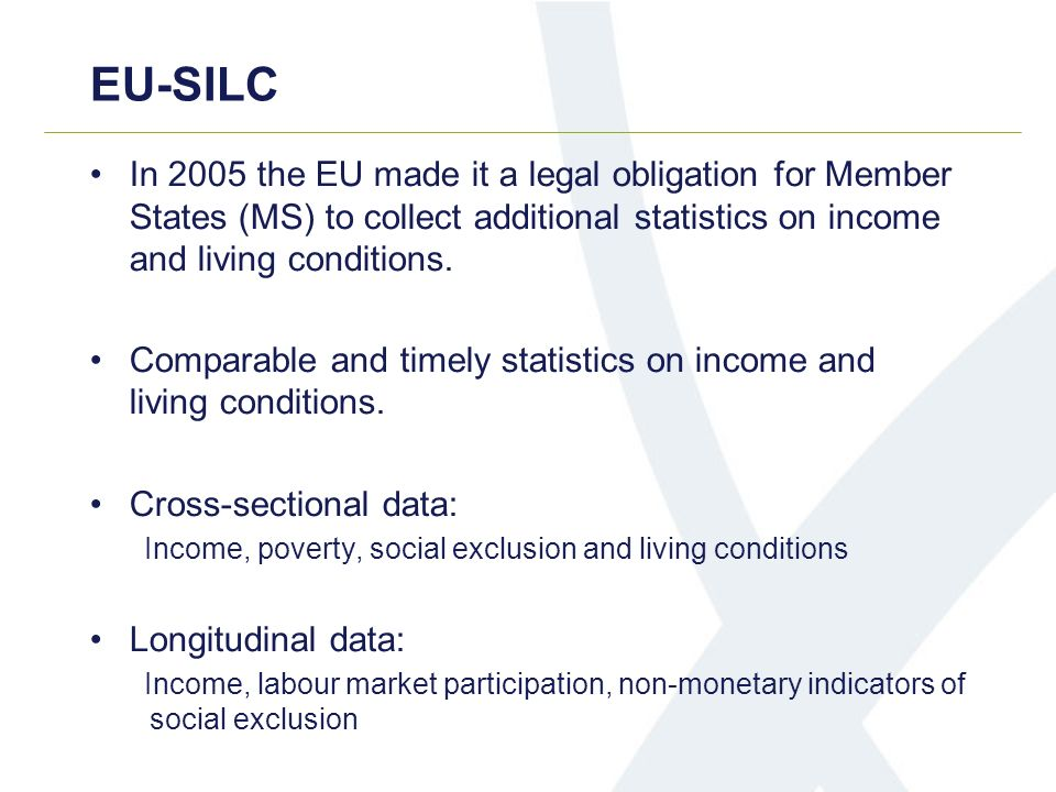 EU-SILC In 2005 the EU made it a legal obligation for Member States (MS) to collect additional statistics on income and living conditions. Comparable