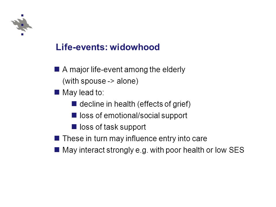 Life-events: widowhood A major life-event among the elderly (with spouse -> alone) May lead to: decline in health (effects of grief) loss of emotional
