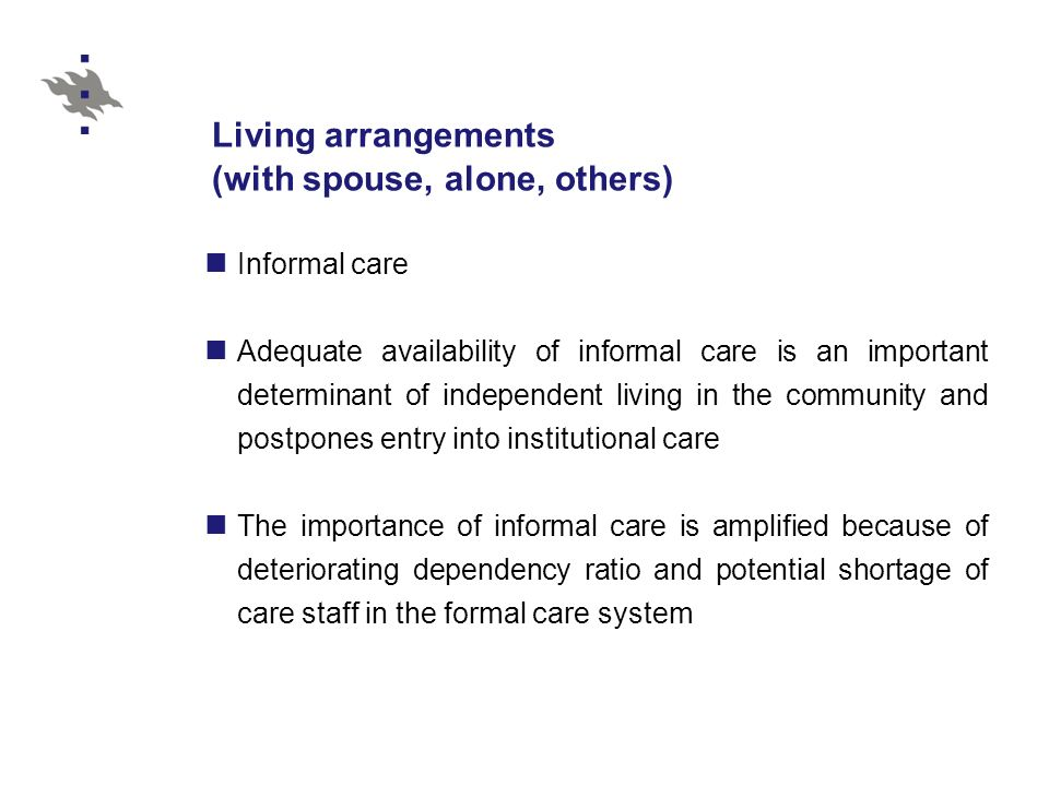 Living arrangements (with spouse, alone, others) Informal care Adequate availability of informal care is an important determinant of independent living in the community and postpones entry into institutional care The importance of informal care is amplified because of deteriorating dependency ratio and potential shortage of care staff in the formal care system