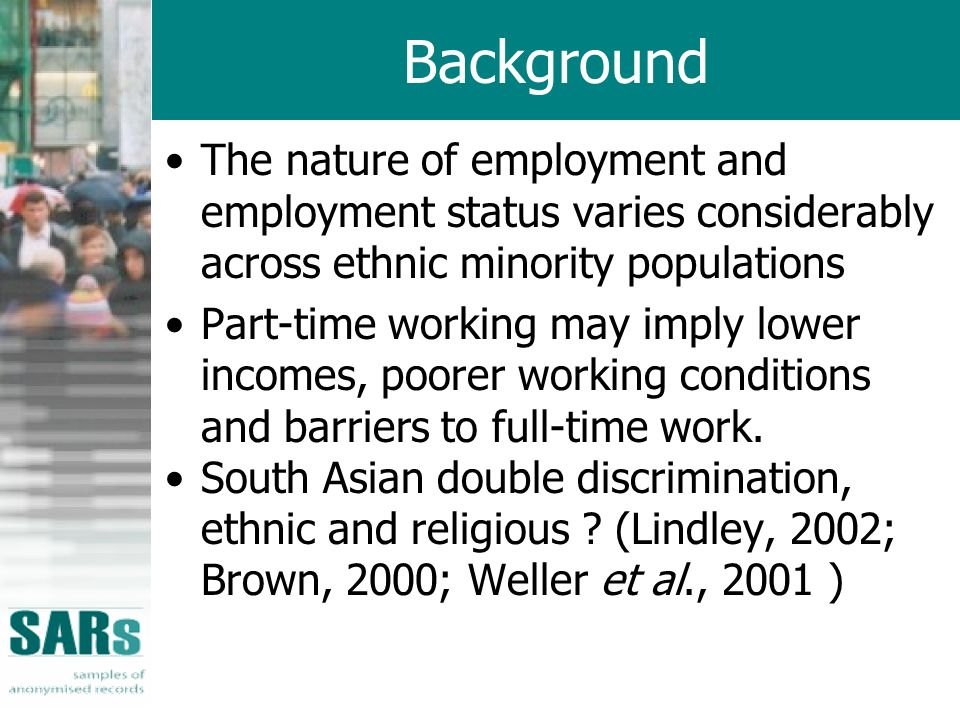 Background The nature of employment and employment status varies considerably across ethnic minority populations Part-time working may imply lower incomes, poorer working conditions and barriers to full-time work.