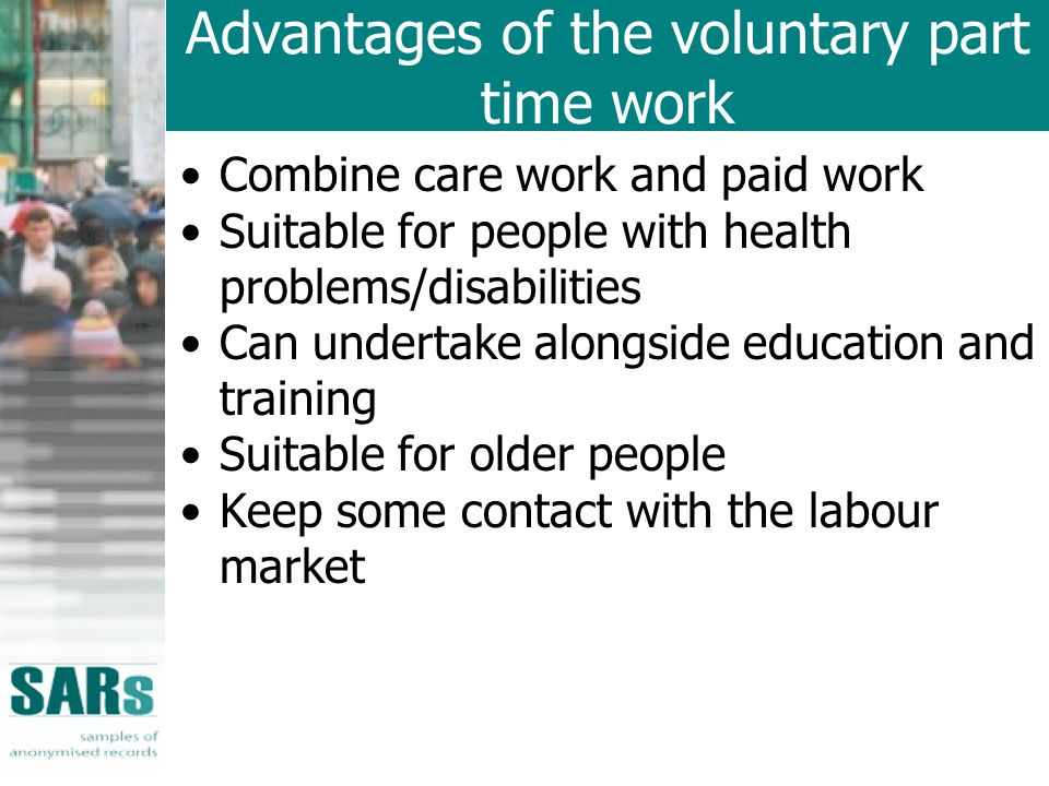 Advantages of the voluntary part time work Combine care work and paid work Suitable for people with health problems/disabilities Can undertake alongside education and training Suitable for older people Keep some contact with the labour market