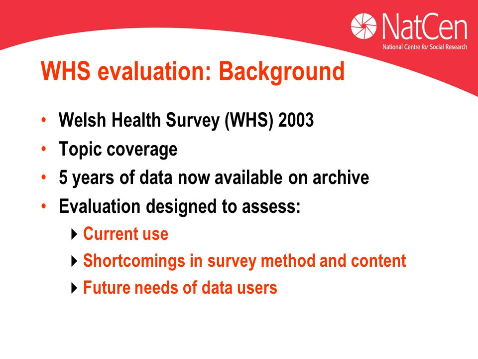 WHS evaluation: Background Welsh Health Survey (WHS) 2003 Topic coverage 5 years of data now available on archive Evaluation designed to assess: Current use Shortcomings in survey method and content Future needs of data users