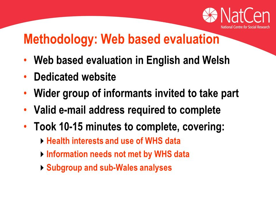 Methodology: Web based evaluation Web based evaluation in English and Welsh Dedicated website Wider group of informants invited to take part Valid e-mail address required to complete Took 10-15 minutes to complete, covering: Health interests and use of WHS data Information needs not met by WHS data Subgroup and sub-Wales analyses