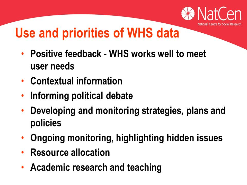 Use and priorities of WHS data Positive feedback - WHS works well to meet user needs Contextual information Informing political debate Developing and monitoring strategies, plans and policies Ongoing monitoring, highlighting hidden issues Resource allocation Academic research and teaching