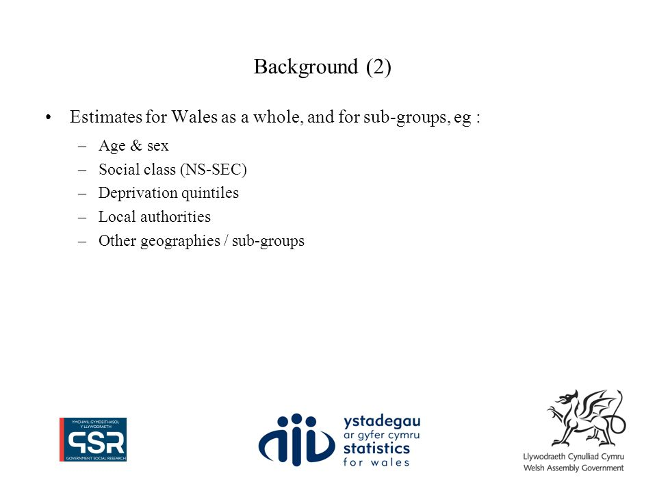 Background (2) Estimates for Wales as a whole, and for sub-groups, eg : –Age & sex –Social class (NS-SEC) –Deprivation quintiles –Local authorities –Other geographies / sub-groups