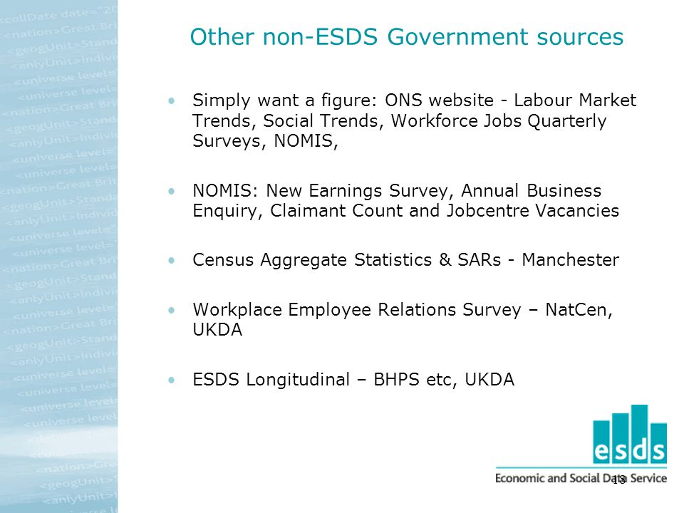 18 Other non-ESDS Government sources Simply want a figure: ONS website - Labour Market Trends, Social Trends, Workforce Jobs Quarterly Surveys, NOMIS, NOMIS: New Earnings Survey, Annual Business Enquiry, Claimant Count and Jobcentre Vacancies Census Aggregate Statistics & SARs - Manchester Workplace Employee Relations Survey – NatCen, UKDA ESDS Longitudinal – BHPS etc, UKDA