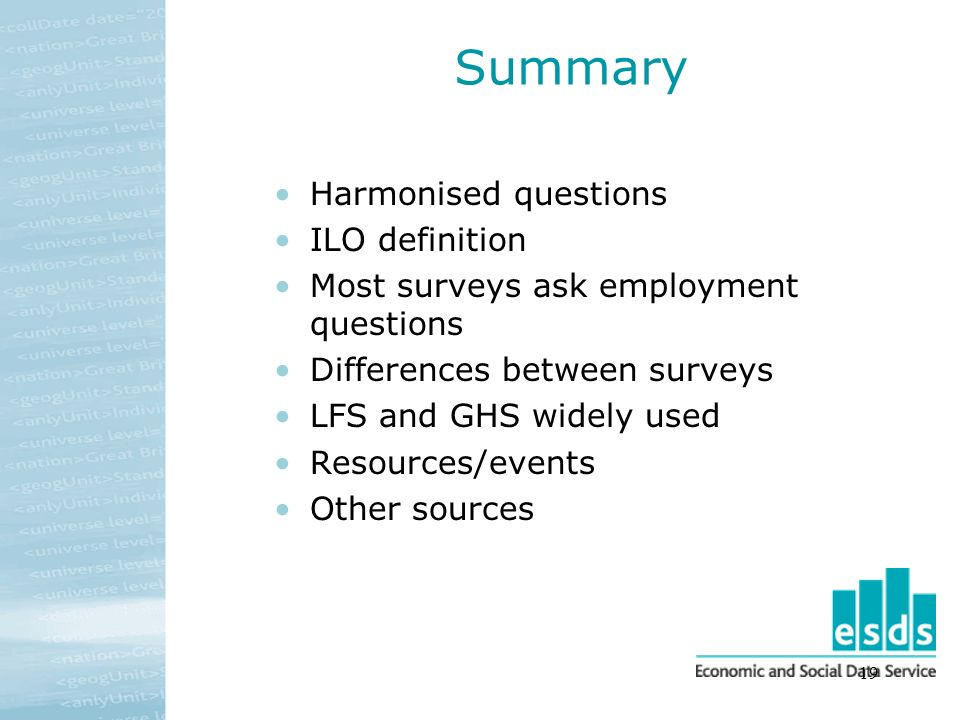 19 Summary Harmonised questions ILO definition Most surveys ask employment questions Differences between surveys LFS and GHS widely used Resources/events Other sources