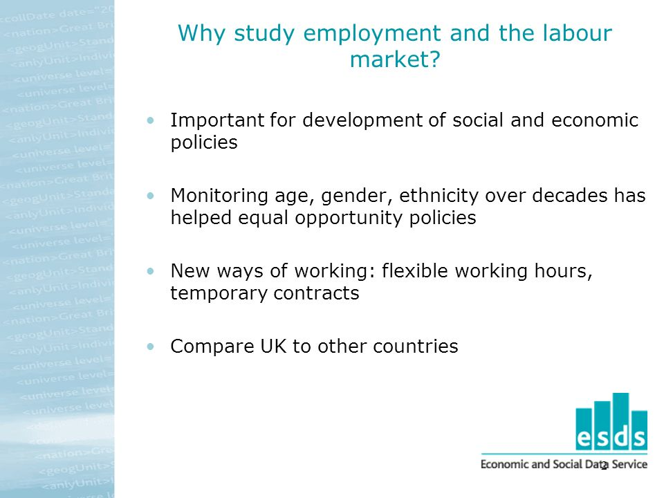 2 Why study employment and the labour market? Important for development of social and economic policies Monitoring age, gender, ethnicity over decades