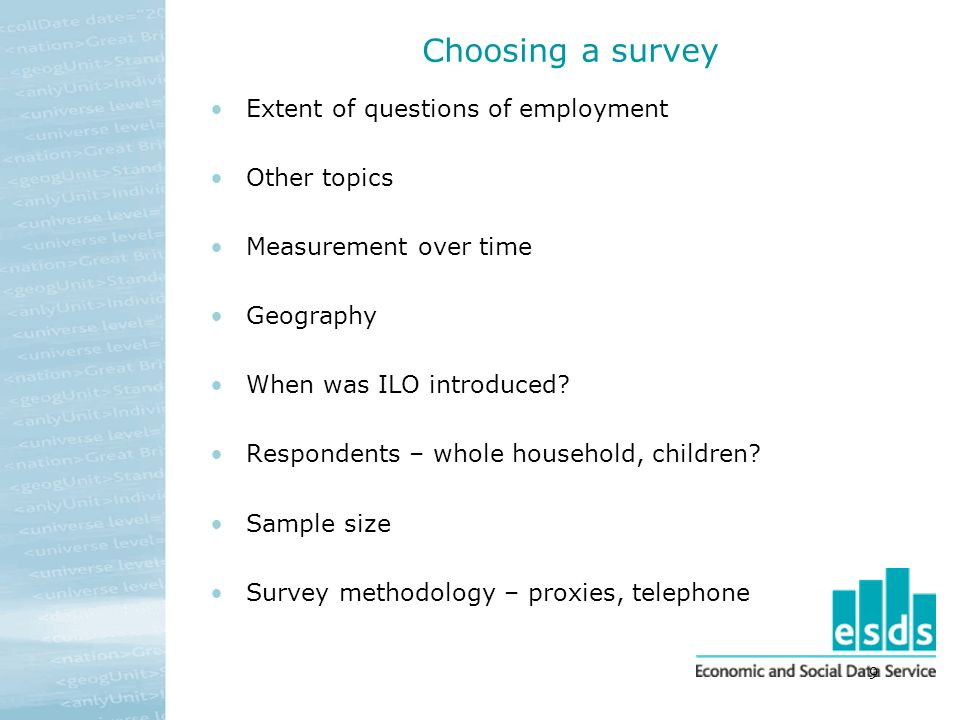 9 Choosing a survey Extent of questions of employment Other topics Measurement over time Geography When was ILO introduced? Respondents – whole househ