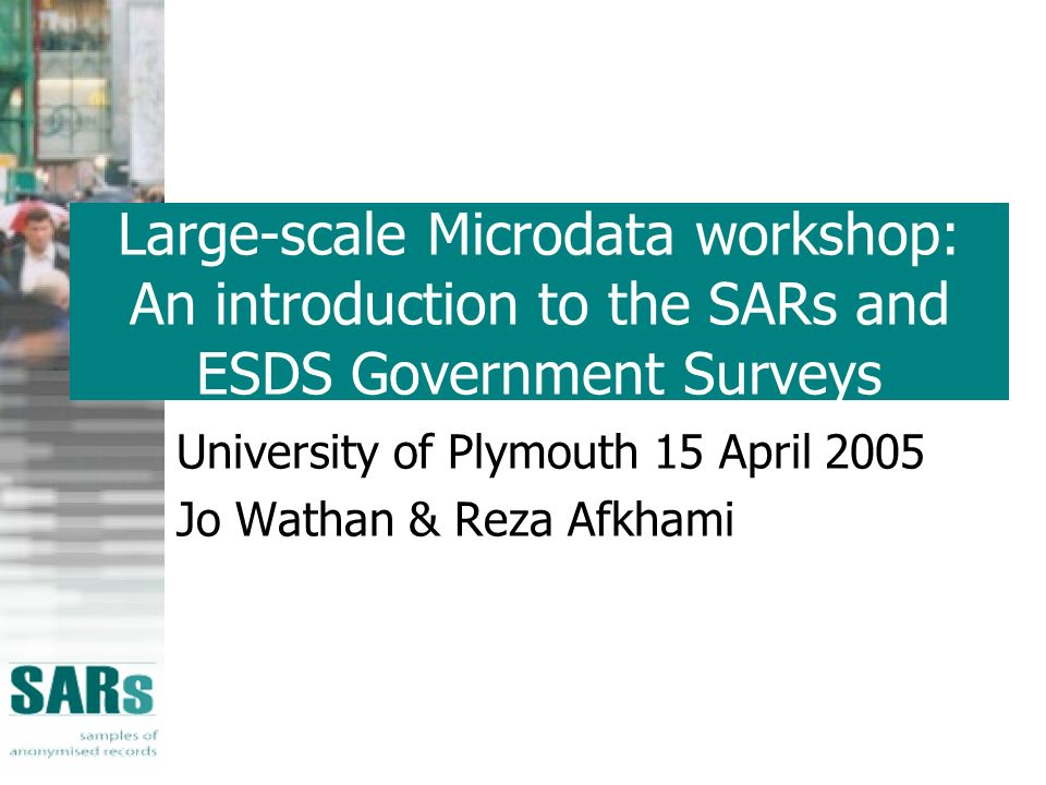 Large-scale Microdata workshop: An introduction to the SARs and ESDS Government Surveys University of Plymouth 15 April 2005 Jo Wathan & Reza Afkhami