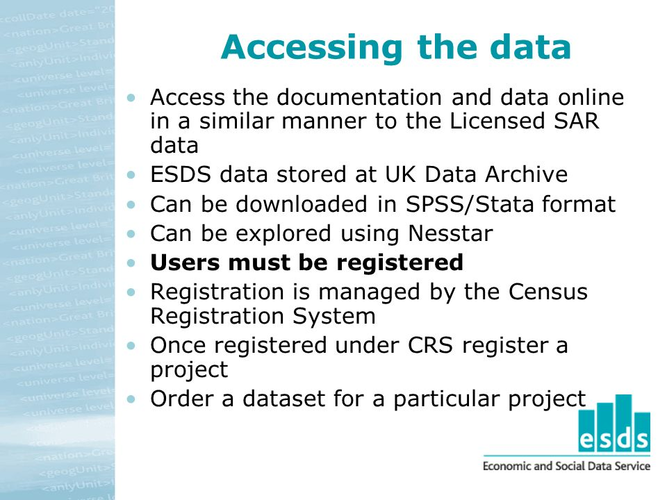 Accessing the data Access the documentation and data online in a similar manner to the Licensed SAR data ESDS data stored at UK Data Archive Can be downloaded in SPSS/Stata format Can be explored using Nesstar Users must be registered Registration is managed by the Census Registration System Once registered under CRS register a project Order a dataset for a particular project