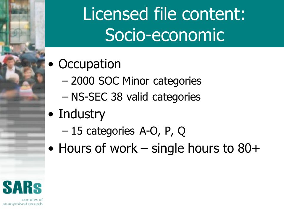 Licensed file content: Socio-economic Occupation –2000 SOC Minor categories –NS-SEC 38 valid categories Industry –15 categories A-O, P, Q Hours of work – single hours to 80+