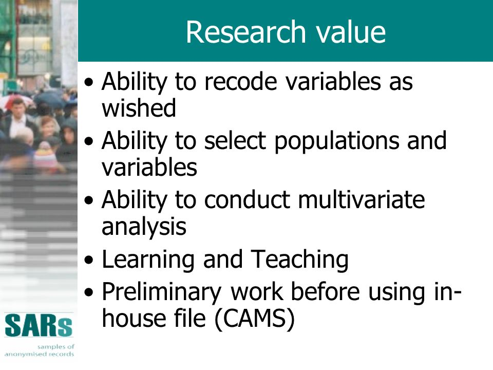 Research value Ability to recode variables as wished Ability to select populations and variables Ability to conduct multivariate analysis Learning and Teaching Preliminary work before using in- house file (CAMS)