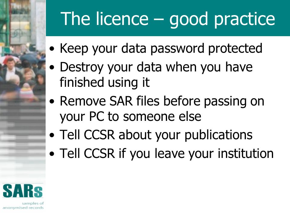 The licence – good practice Keep your data password protected Destroy your data when you have finished using it Remove SAR files before passing on your PC to someone else Tell CCSR about your publications Tell CCSR if you leave your institution