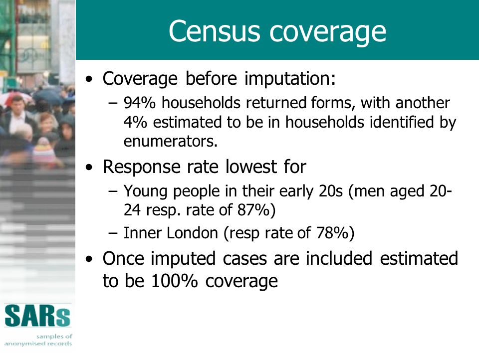 Census coverage Coverage before imputation: –94% households returned forms, with another 4% estimated to be in households identified by enumerators.