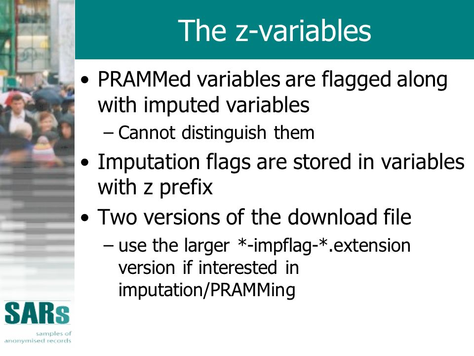 The z-variables PRAMMed variables are flagged along with imputed variables –Cannot distinguish them Imputation flags are stored in variables with z prefix Two versions of the download file –use the larger *-impflag-*.extension version if interested in imputation/PRAMMing