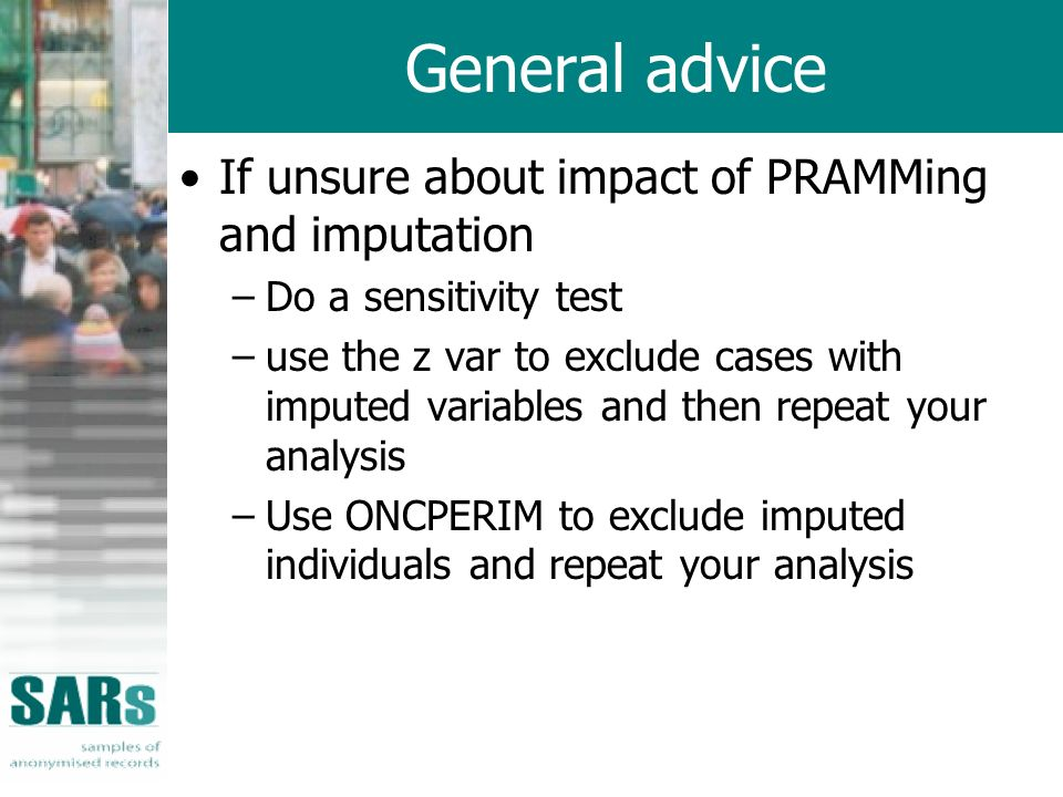 General advice If unsure about impact of PRAMMing and imputation –Do a sensitivity test –use the z var to exclude cases with imputed variables and then repeat your analysis –Use ONCPERIM to exclude imputed individuals and repeat your analysis