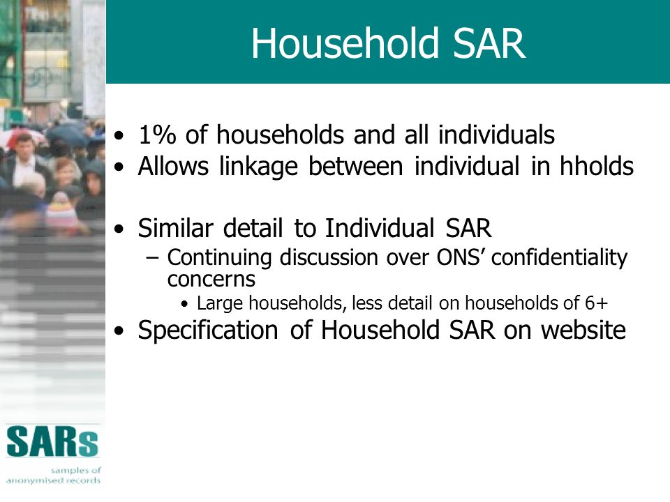 Household SAR 1% of households and all individuals Allows linkage between individual in hholds Similar detail to Individual SAR –Continuing discussion over ONS confidentiality concerns Large households, less detail on households of 6+ Specification of Household SAR on website