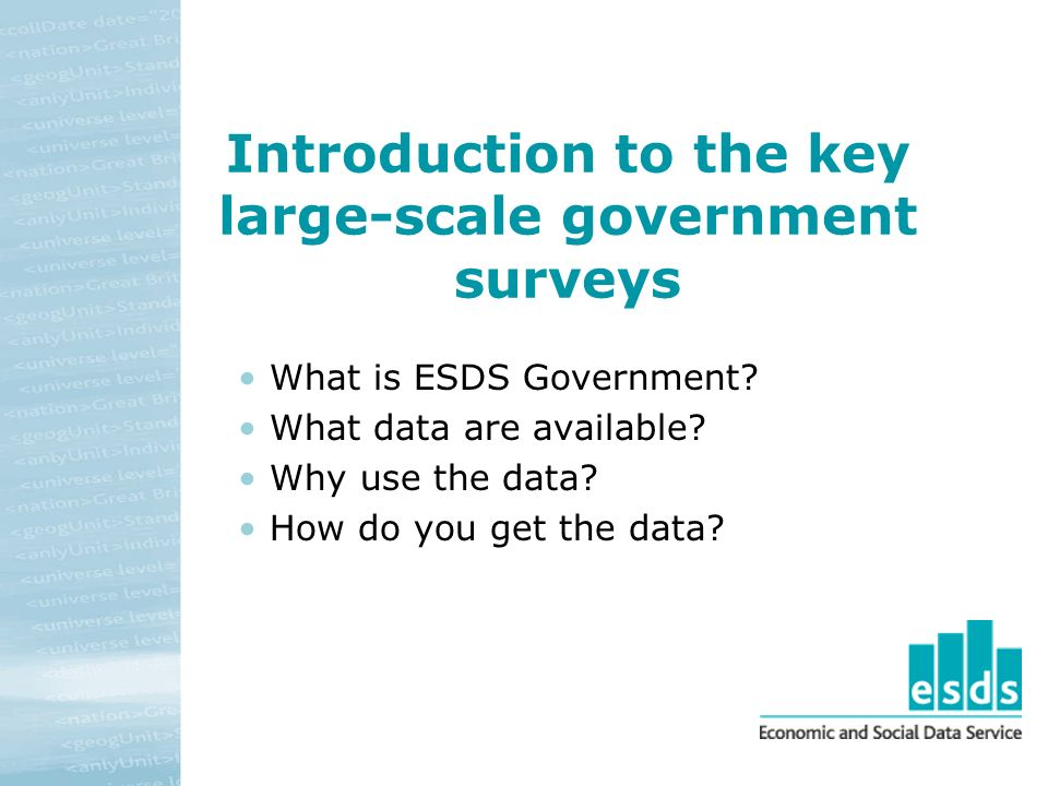 Introduction to the key large-scale government surveys What is ESDS Government.
