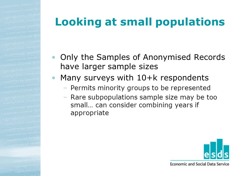 Looking at small populations Only the Samples of Anonymised Records have larger sample sizes Many surveys with 10+k respondents –Permits minority groups to be represented –Rare subpopulations sample size may be too small… can consider combining years if appropriate