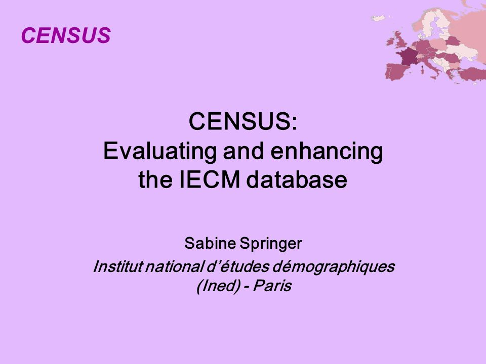 CENSUS: Evaluating and enhancing the IECM database Sabine Springer Institut national détudes démographiques (Ined) - Paris CENSUS