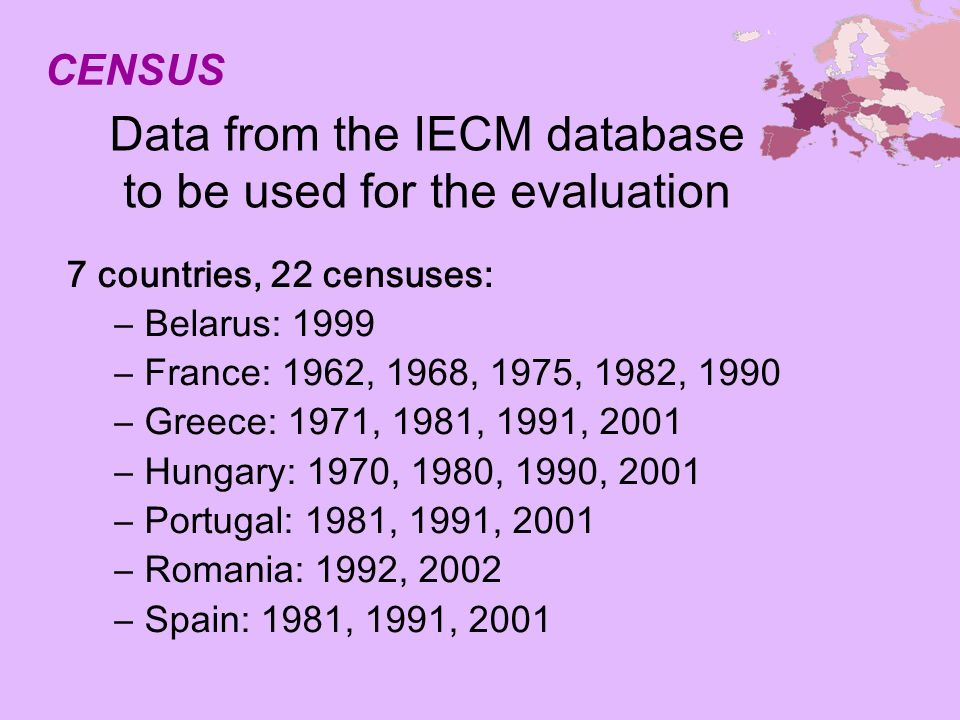 Data from the IECM database to be used for the evaluation 7 countries, 22 censuses: –Belarus: 1999 –France: 1962, 1968, 1975, 1982, 1990 –Greece: 1971, 1981, 1991, 2001 –Hungary: 1970, 1980, 1990, 2001 –Portugal: 1981, 1991, 2001 –Romania: 1992, 2002 –Spain: 1981, 1991, 2001 CENSUS