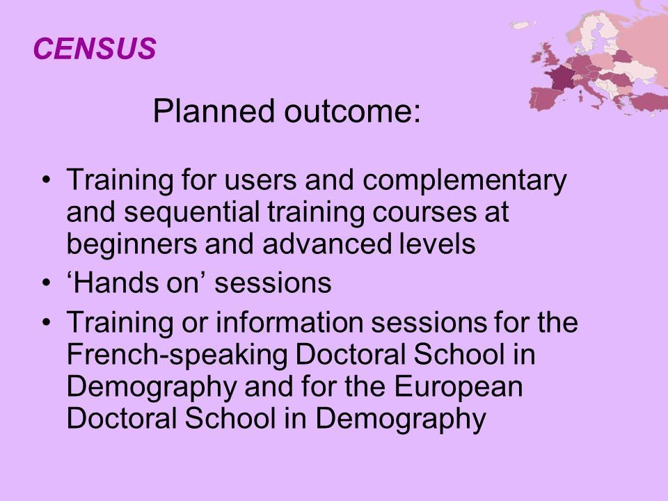 Planned outcome: Training for users and complementary and sequential training courses at beginners and advanced levels Hands on sessions Training or information sessions for the French-speaking Doctoral School in Demography and for the European Doctoral School in Demography CENSUS