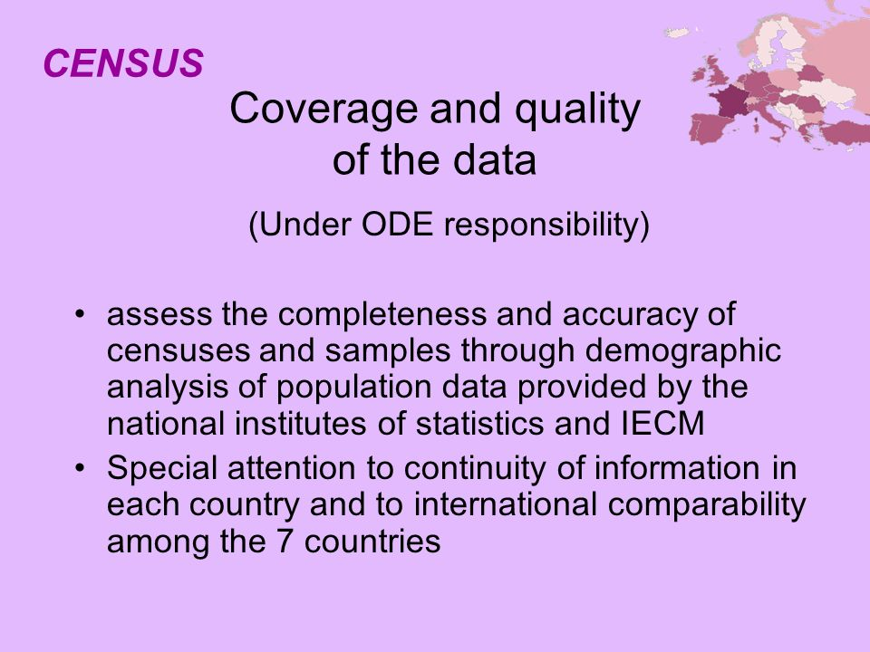 Coverage and quality of the data (Under ODE responsibility) assess the completeness and accuracy of censuses and samples through demographic analysis of population data provided by the national institutes of statistics and IECM Special attention to continuity of information in each country and to international comparability among the 7 countries CENSUS