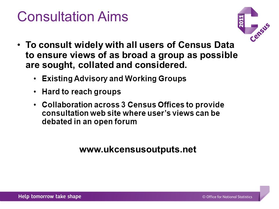 Consultation Aims To consult widely with all users of Census Data to ensure views of as broad a group as possible are sought, collated and considered.