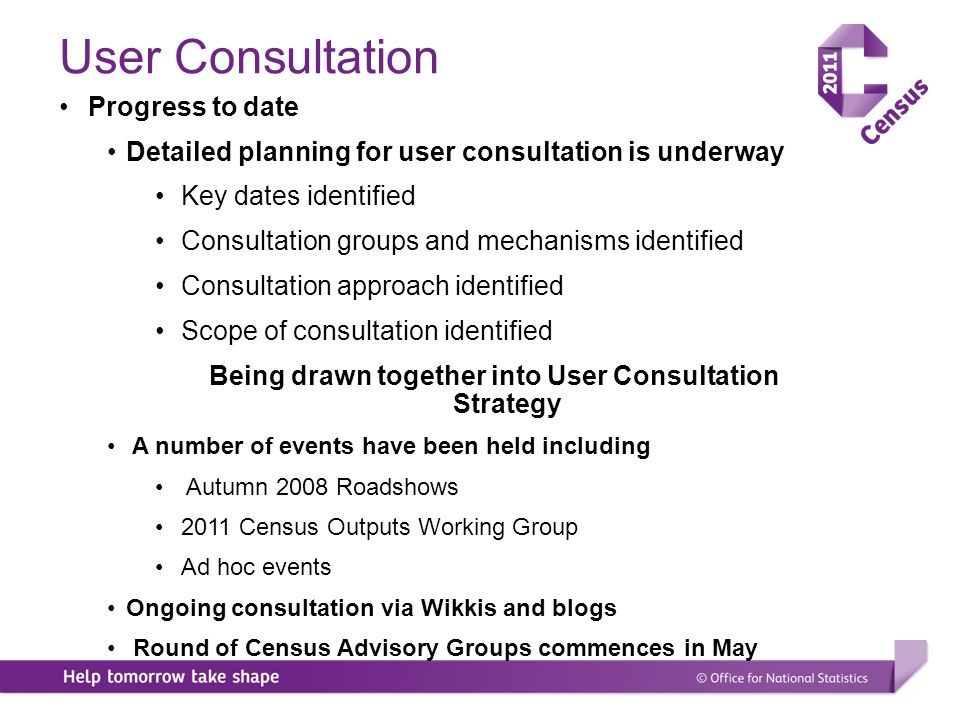 User Consultation Progress to date Detailed planning for user consultation is underway Key dates identified Consultation groups and mechanisms identified Consultation approach identified Scope of consultation identified Being drawn together into User Consultation Strategy A number of events have been held including Autumn 2008 Roadshows 2011 Census Outputs Working Group Ad hoc events Ongoing consultation via Wikkis and blogs Round of Census Advisory Groups commences in May