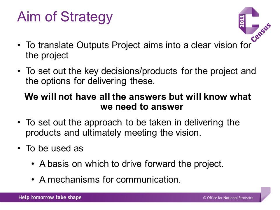 Aim of Strategy To translate Outputs Project aims into a clear vision for the project To set out the key decisions/products for the project and the options for delivering these.