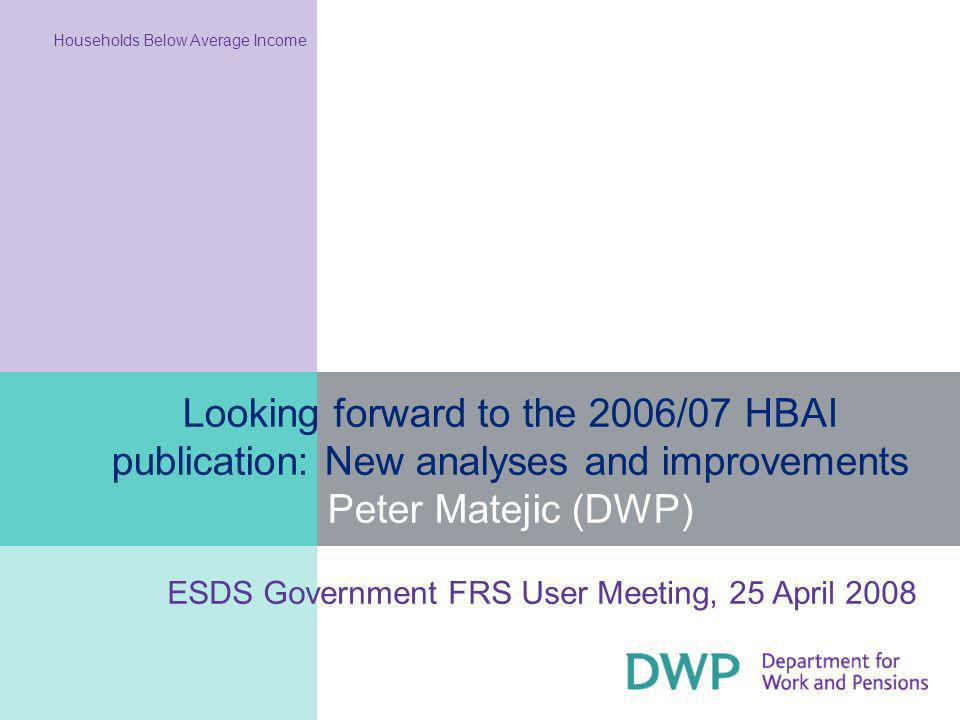 2 Summary of presentation content What is covered by HBAI Contents of the 2006/07 publication Examples of analysis from 2005/06 data Relative and absolute low income Changes to the publication for 2006/07 Low-income and material deprivation measure Disability definition Restructuring and harmonising the publication