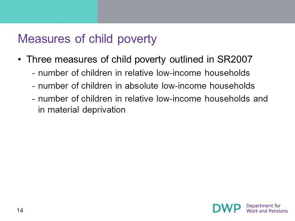 14 Measures of child poverty Three measures of child poverty outlined in SR2007 ­number of children in relative low-income households ­number of children in absolute low-income households ­number of children in relative low-income households and in material deprivation