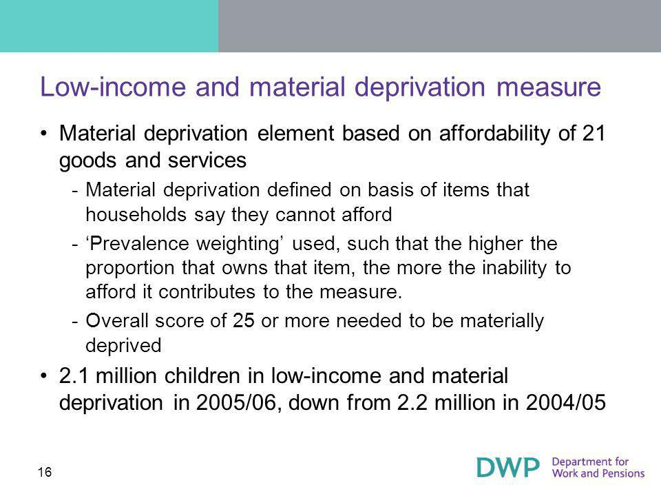 16 Low-income and material deprivation measure Material deprivation element based on affordability of 21 goods and services ­Material deprivation defined on basis of items that households say they cannot afford ­Prevalence weighting used, such that the higher the proportion that owns that item, the more the inability to afford it contributes to the measure.