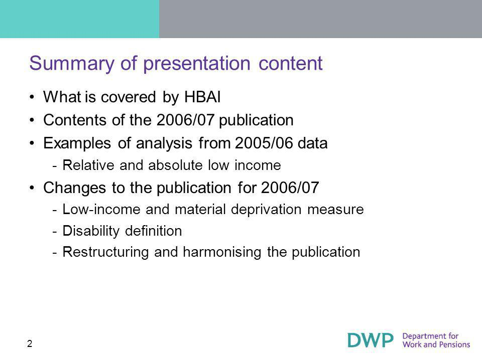 2 Summary of presentation content What is covered by HBAI Contents of the 2006/07 publication Examples of analysis from 2005/06 data ­Relative and absolute low income Changes to the publication for 2006/07 ­Low-income and material deprivation measure ­Disability definition ­Restructuring and harmonising the publication