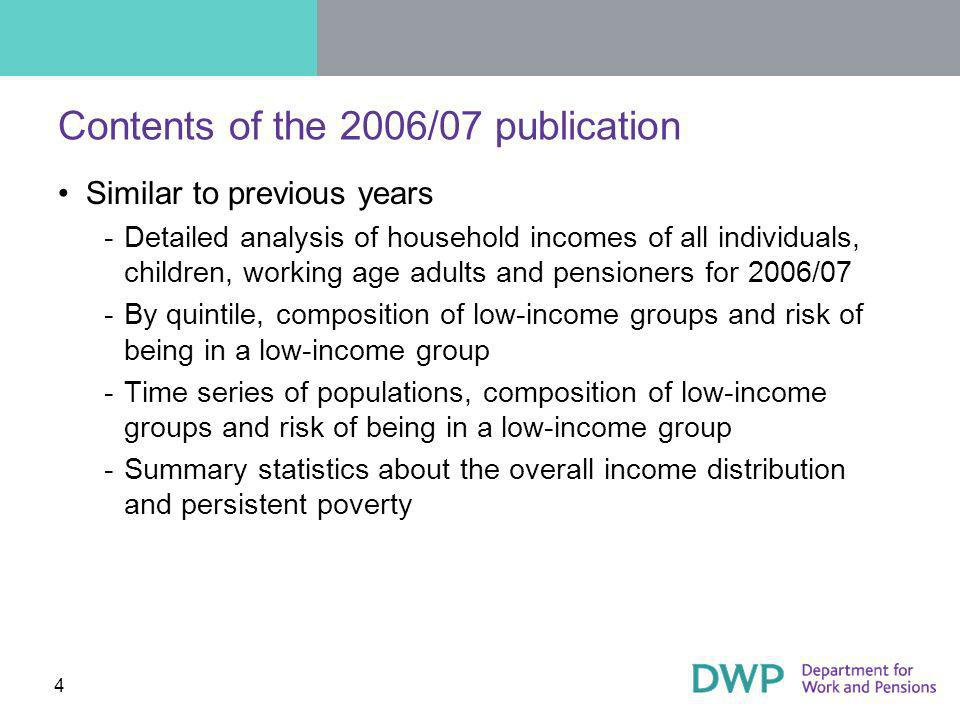 4 Contents of the 2006/07 publication Similar to previous years ­Detailed analysis of household incomes of all individuals, children, working age adults and pensioners for 2006/07 ­By quintile, composition of low-income groups and risk of being in a low-income group ­Time series of populations, composition of low-income groups and risk of being in a low-income group ­Summary statistics about the overall income distribution and persistent poverty