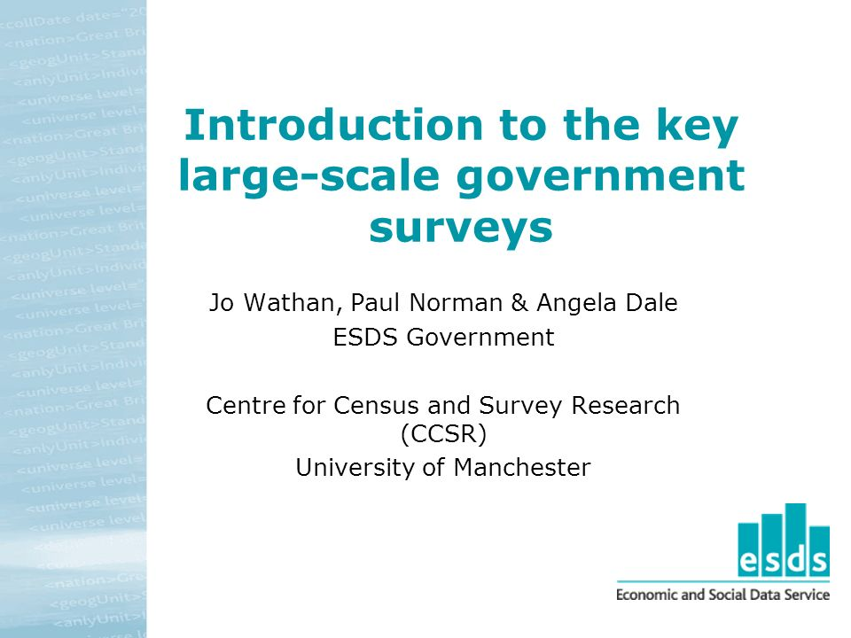 Introduction to the key large-scale government surveys Jo Wathan, Paul Norman & Angela Dale ESDS Government Centre for Census and Survey Research (CCSR) University of Manchester