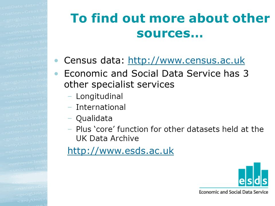 To find out more about other sources… Census data: http://www.census.ac.ukhttp://www.census.ac.uk Economic and Social Data Service has 3 other specialist services –Longitudinal –International –Qualidata –Plus core function for other datasets held at the UK Data Archive http://www.esds.ac.uk