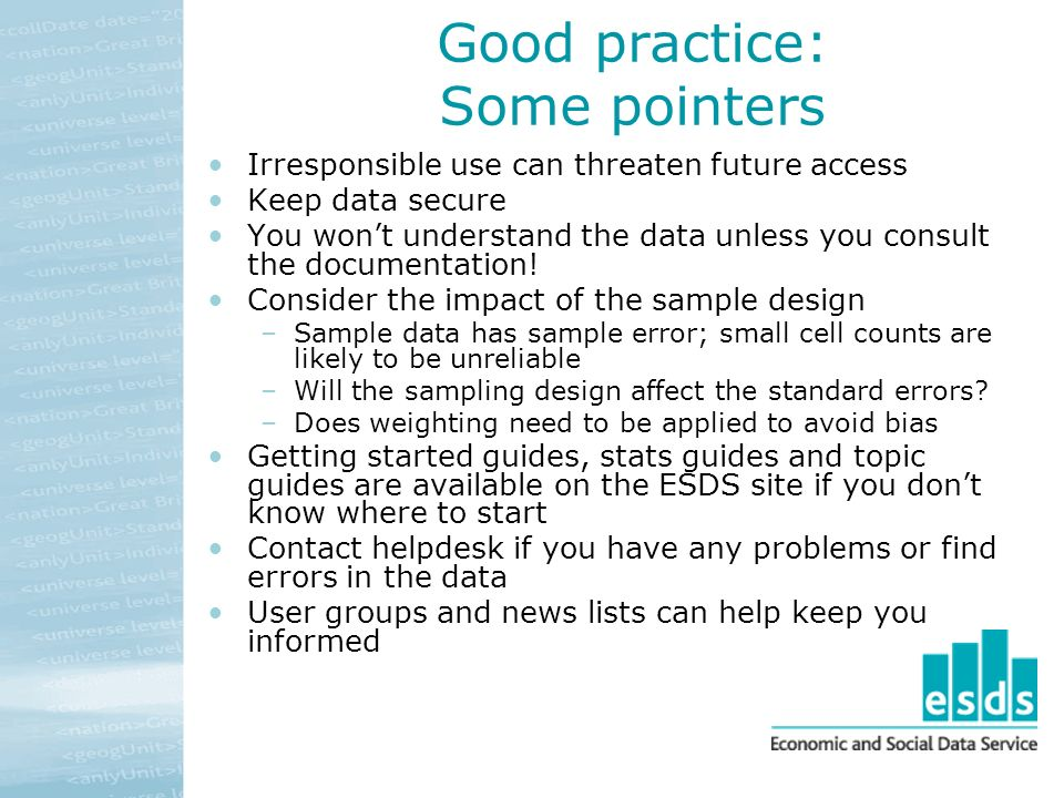Good practice: Some pointers Irresponsible use can threaten future access Keep data secure You wont understand the data unless you consult the documentation.
