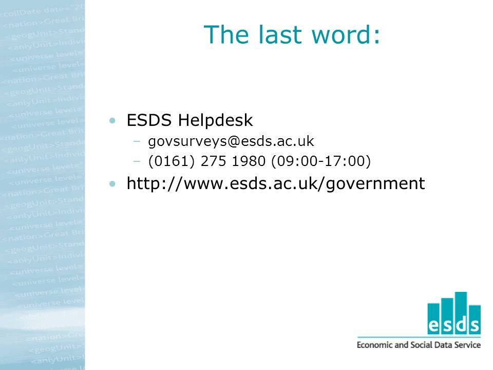 The last word: ESDS Helpdesk –govsurveys@esds.ac.uk –(0161) 275 1980 (09:00-17:00) http://www.esds.ac.uk/government