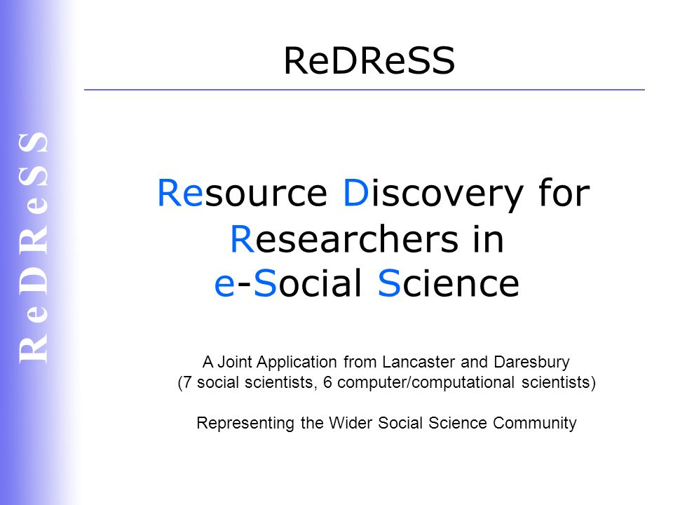R e D R e S S Resource Discovery for Researchers in e-Social Science ReDReSS A Joint Application from Lancaster and Daresbury (7 social scientists, 6 computer/computational scientists) Representing the Wider Social Science Community