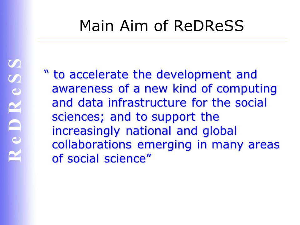 R e D R e S S Coming up soon The first ReDReSS Steering Committee meeting will be held mid-February; Contact any committee member if you want your views to be heard; The project requires content from specialists and enthusiasts around the Social Science & e-Science communities; A call for portal content will be announced at the end of February.