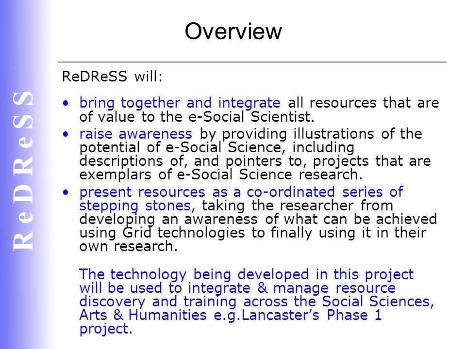 R e D R e S S Objectives To help illustrate appropriate methodologies and software that admits the full complexity of substantive problems; To help articulate the middleware needs of social researchers; To help nurture and support a community of social researchers; To help to provide critical mass and improve the efficiency of interactions between the interested researchers, thus reducing the number of lost opportunities for social science.