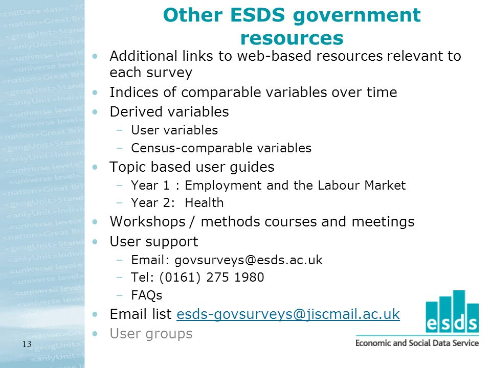 13 Other ESDS government resources Additional links to web-based resources relevant to each survey Indices of comparable variables over time Derived variables –User variables –Census-comparable variables Topic based user guides –Year 1 : Employment and the Labour Market –Year 2: Health Workshops / methods courses and meetings User support –Email: govsurveys@esds.ac.uk –Tel: (0161) 275 1980 –FAQs Email list esds-govsurveys@jiscmail.ac.ukesds-govsurveys@jiscmail.ac.uk User groups